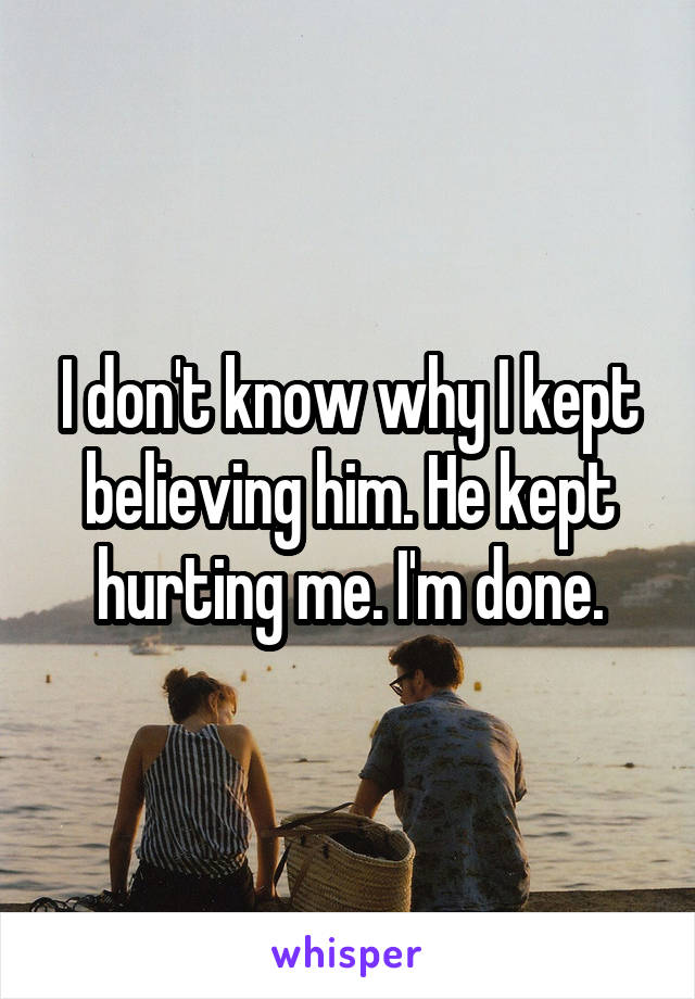 I don't know why I kept believing him. He kept hurting me. I'm done.