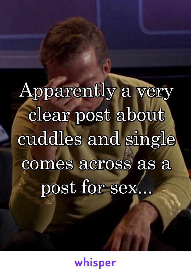 Apparently a very clear post about cuddles and single comes across as a post for sex...