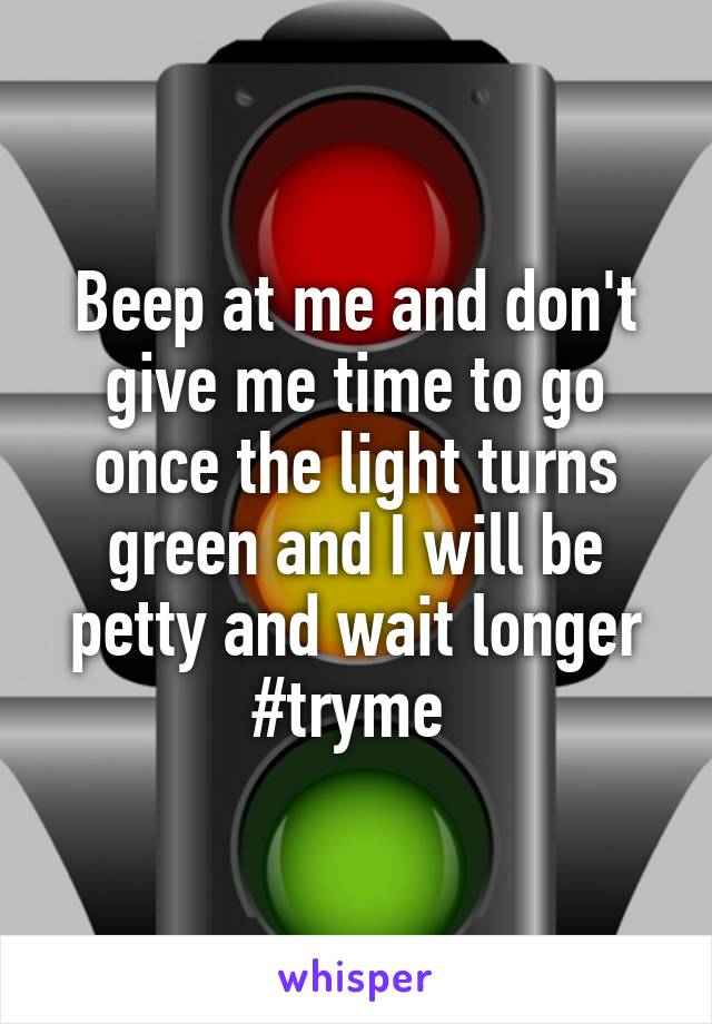 Beep at me and don't give me time to go once the light turns green and I will be petty and wait longer #tryme
