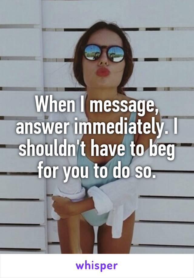 When I message, answer immediately. I shouldn't have to beg for you to do so.