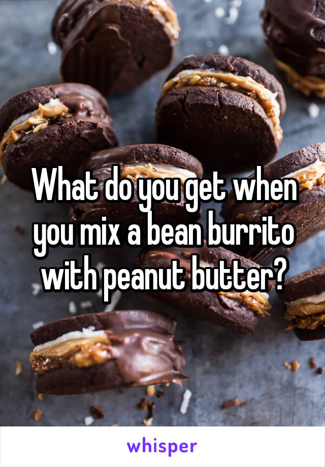 What do you get when you mix a bean burrito with peanut butter?