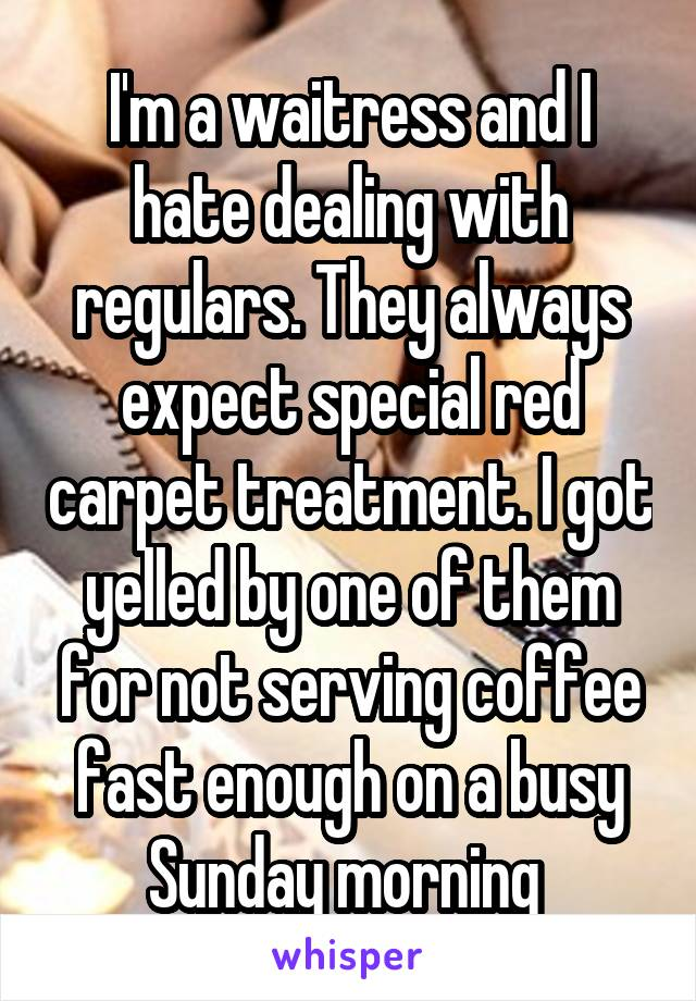 I'm a waitress and I hate dealing with regulars. They always expect special red carpet treatment. I got yelled by one of them for not serving coffee fast enough on a busy Sunday morning