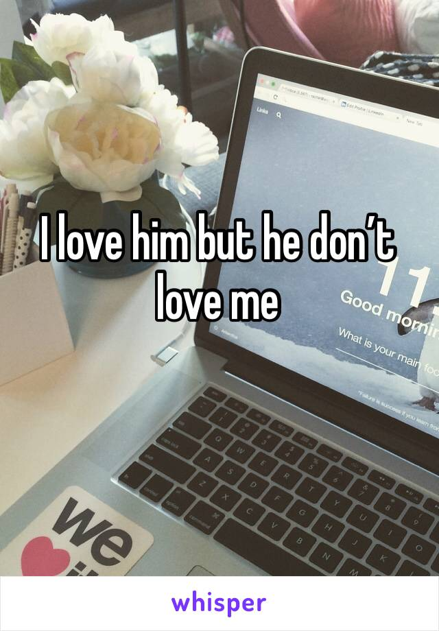 I love him but he don't love me