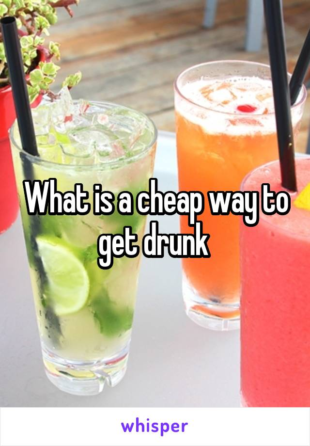 What is a cheap way to get drunk
