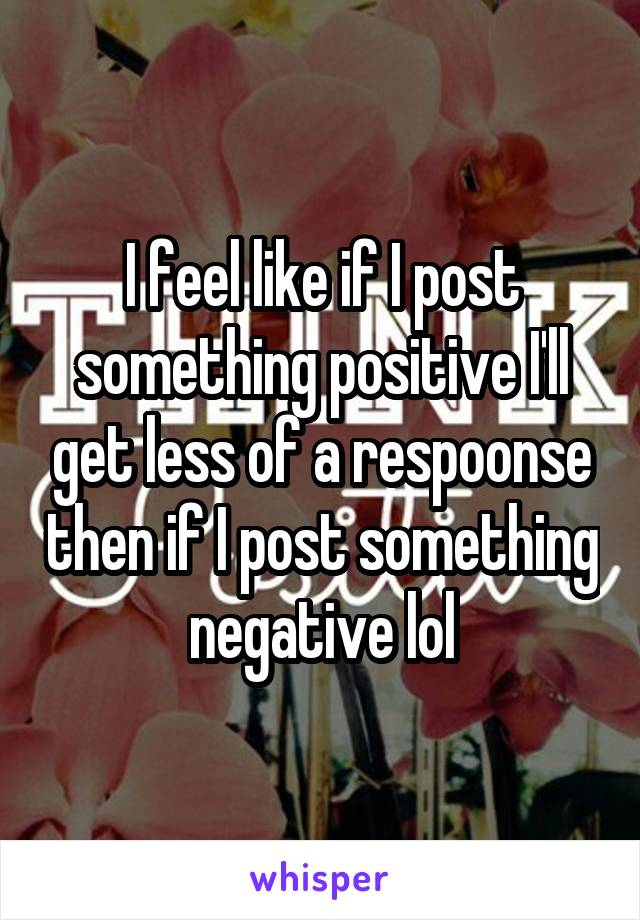 I feel like if I post something positive I'll get less of a respoonse then if I post something negative lol
