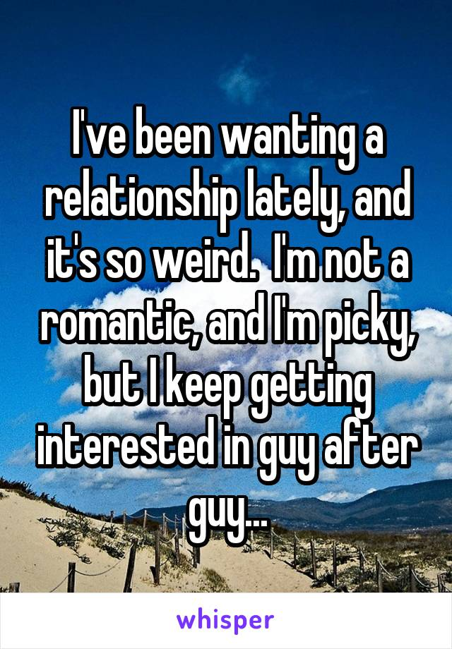 I've been wanting a relationship lately, and it's so weird.  I'm not a romantic, and I'm picky, but I keep getting interested in guy after guy...
