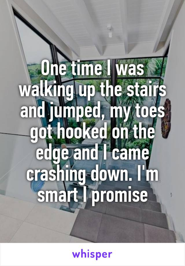 One time I was walking up the stairs and jumped, my toes got hooked on the edge and I came crashing down. I'm smart I promise
