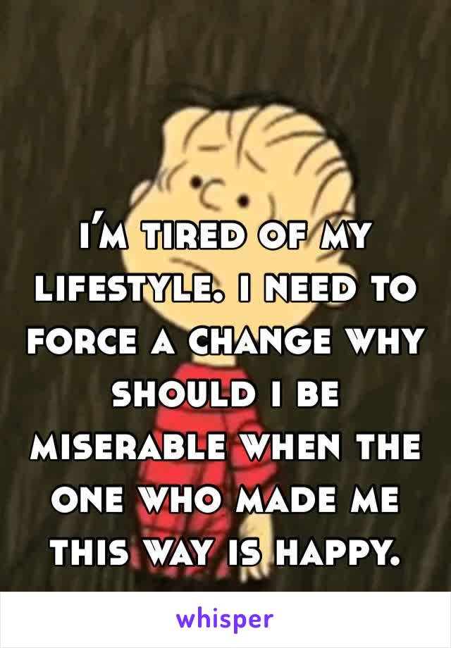 i'm tired of my lifestyle. i need to force a change why should i be miserable when the one who made me this way is happy.