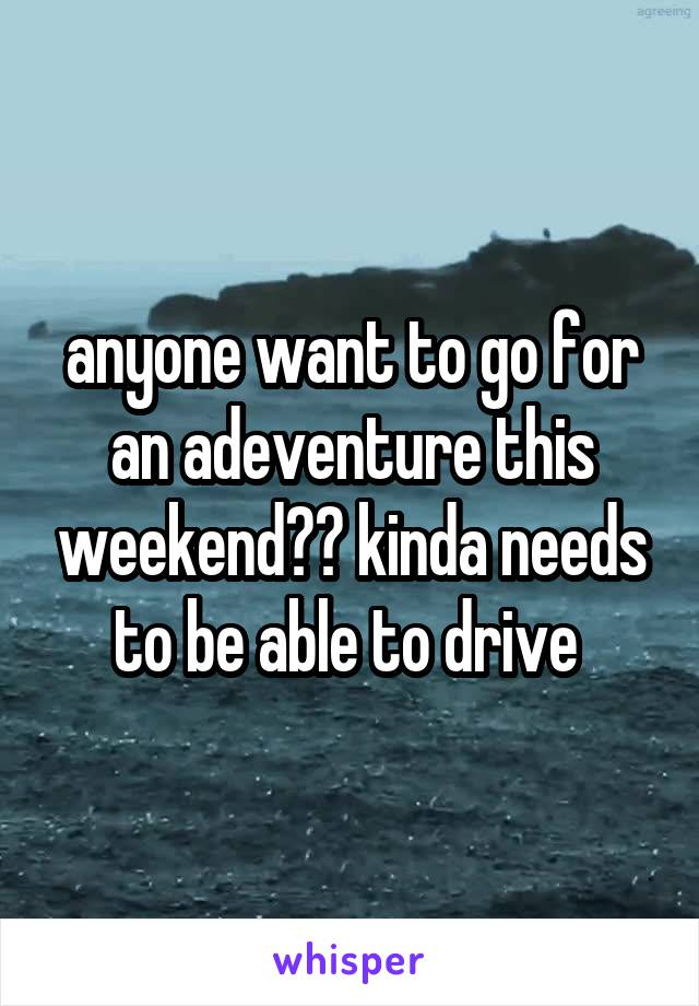 anyone want to go for an adeventure this weekend?? kinda needs to be able to drive