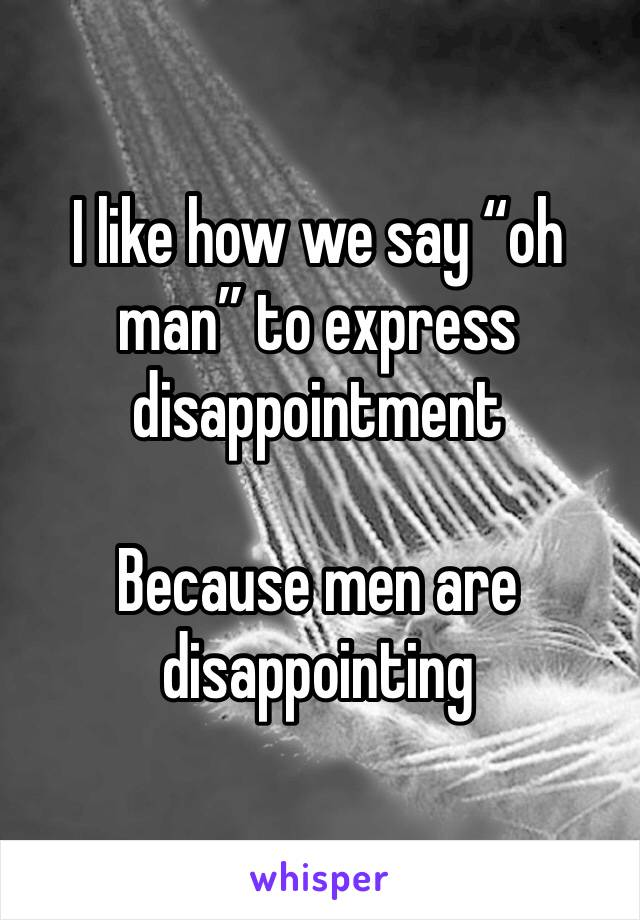 "I like how we say ""oh man"" to express disappointment   Because men are disappointing"