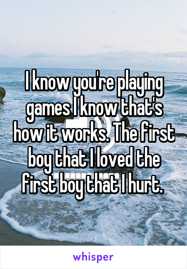 I know you're playing games I know that's how it works. The first boy that I loved the first boy that I hurt.