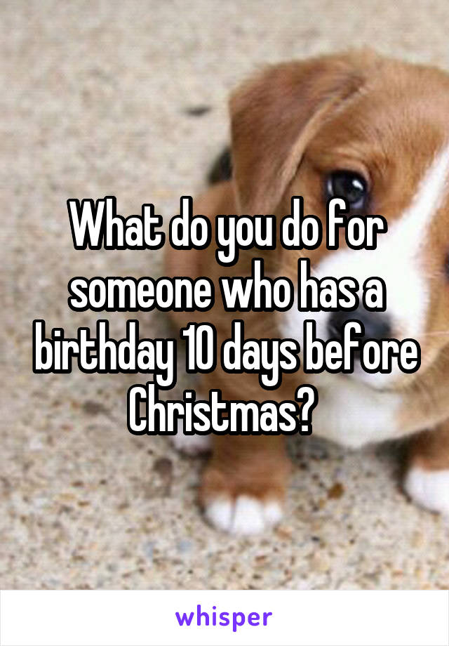 What do you do for someone who has a birthday 10 days before Christmas?