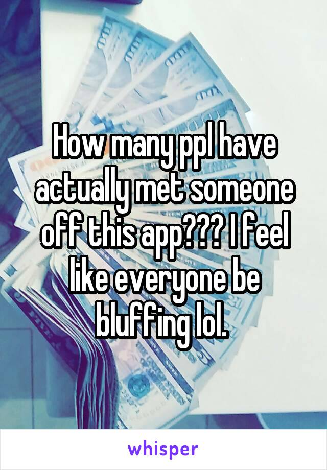 How many ppl have actually met someone off this app??? I feel like everyone be bluffing lol.