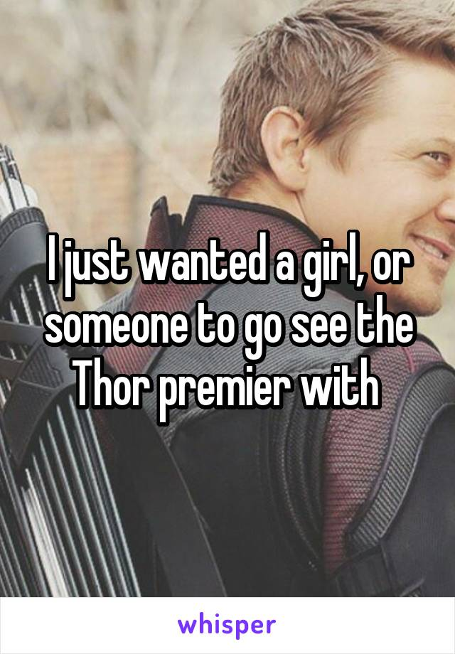 I just wanted a girl, or someone to go see the Thor premier with