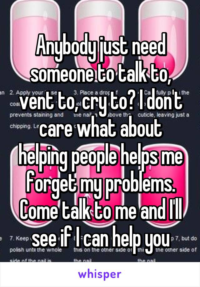 Anybody just need someone to talk to, vent to, cry to? I don't care what about helping people helps me forget my problems. Come talk to me and I'll see if I can help you