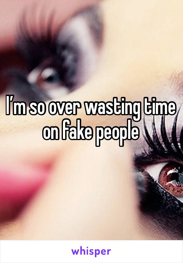 I'm so over wasting time on fake people