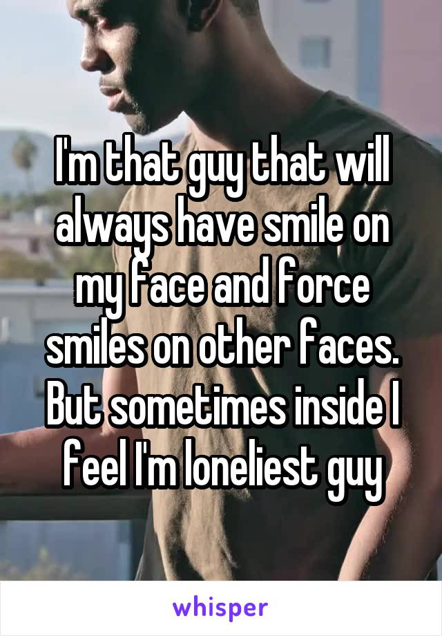 I'm that guy that will always have smile on my face and force smiles on other faces. But sometimes inside I feel I'm loneliest guy