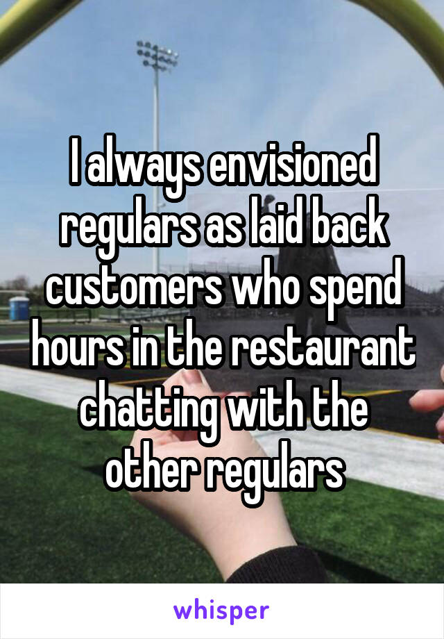 I always envisioned regulars as laid back customers who spend hours in the restaurant chatting with the other regulars