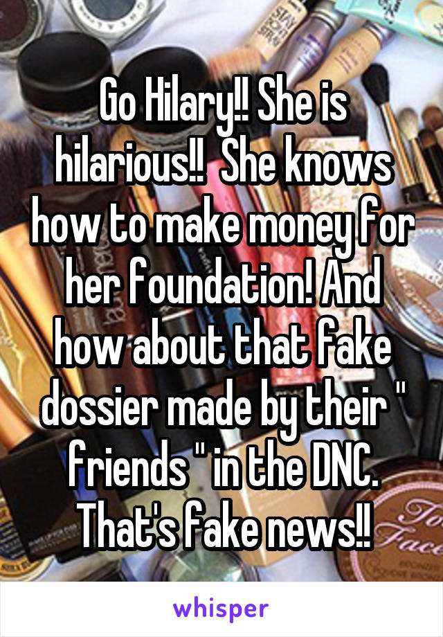 "Go Hilary!! She is hilarious!!  She knows how to make money for her foundation! And how about that fake dossier made by their "" friends "" in the DNC. That's fake news!!"