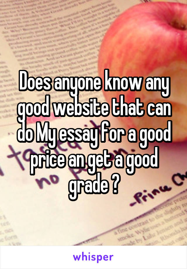 Does anyone know any good website that can do My essay for a good price an get a good grade ?