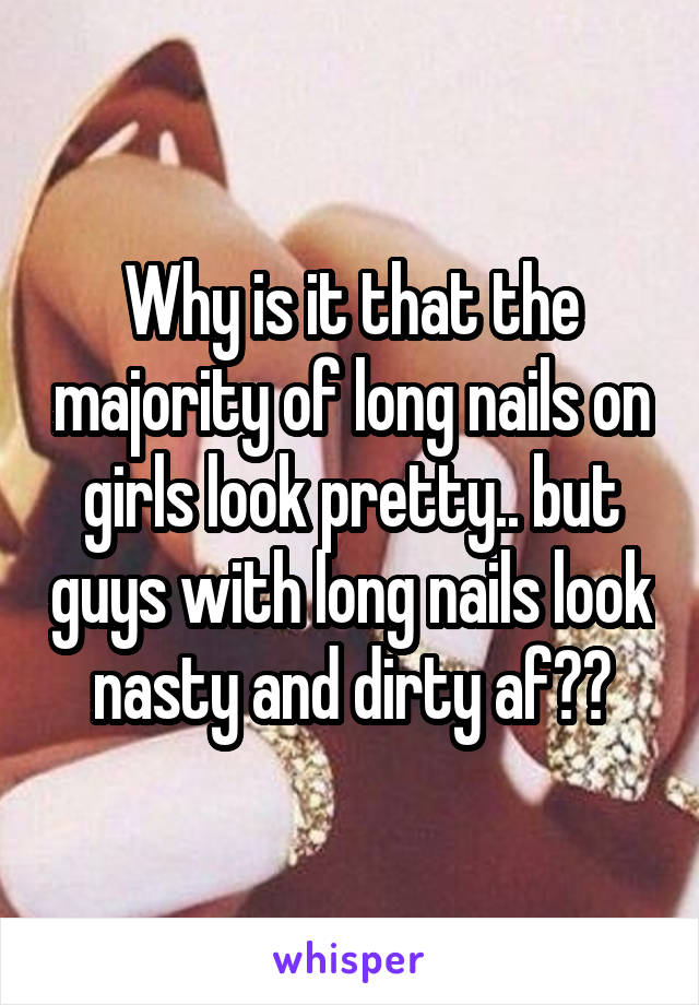 Why is it that the majority of long nails on girls look pretty.. but guys with long nails look nasty and dirty af??