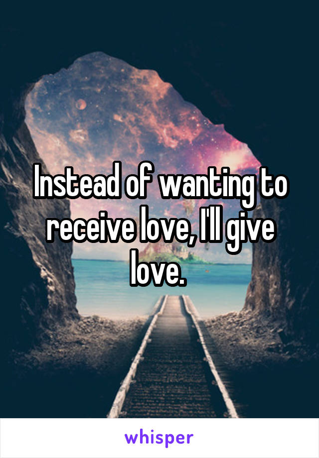Instead of wanting to receive love, I'll give love.
