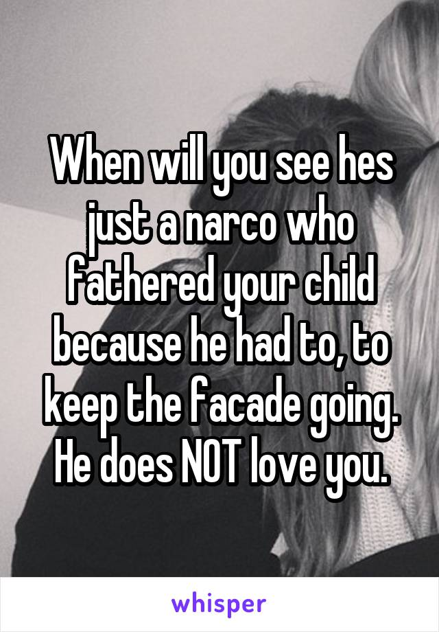 When will you see hes just a narco who fathered your child because he had to, to keep the facade going. He does NOT love you.