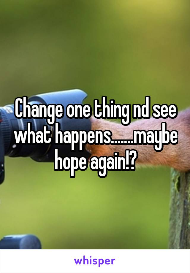 Change one thing nd see what happens.......maybe hope again!?
