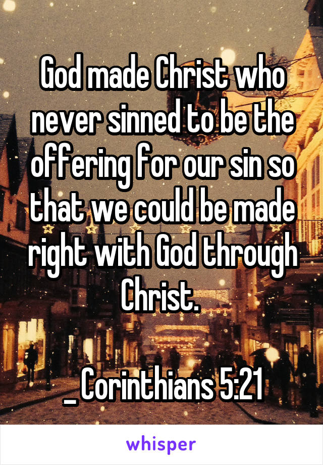 God made Christ who never sinned to be the offering for our sin so that we could be made right with God through Christ.   _ Corinthians 5:21