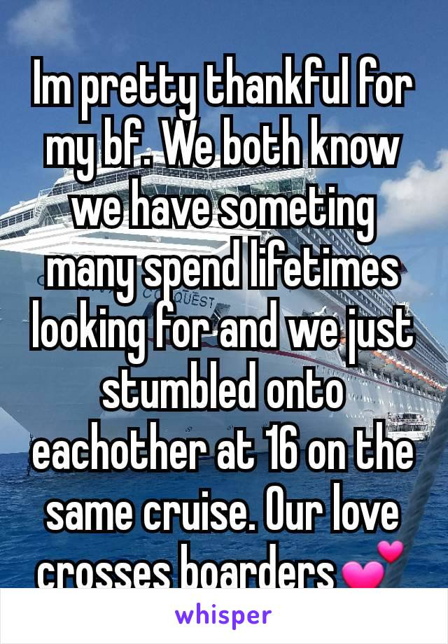 Im pretty thankful for my bf. We both know we have someting many spend lifetimes looking for and we just stumbled onto eachother at 16 on the same cruise. Our love crosses boarders💕