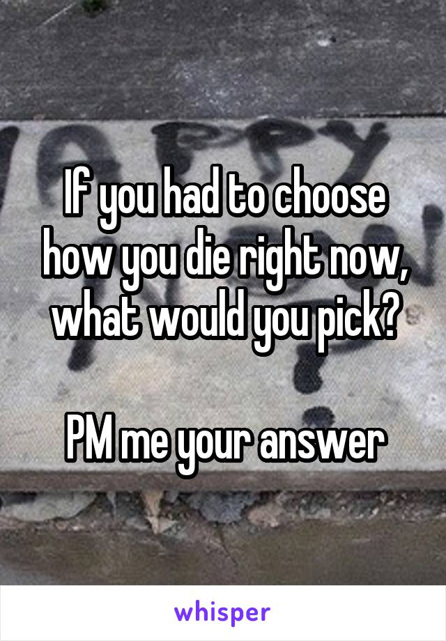 If you had to choose how you die right now, what would you pick?  PM me your answer