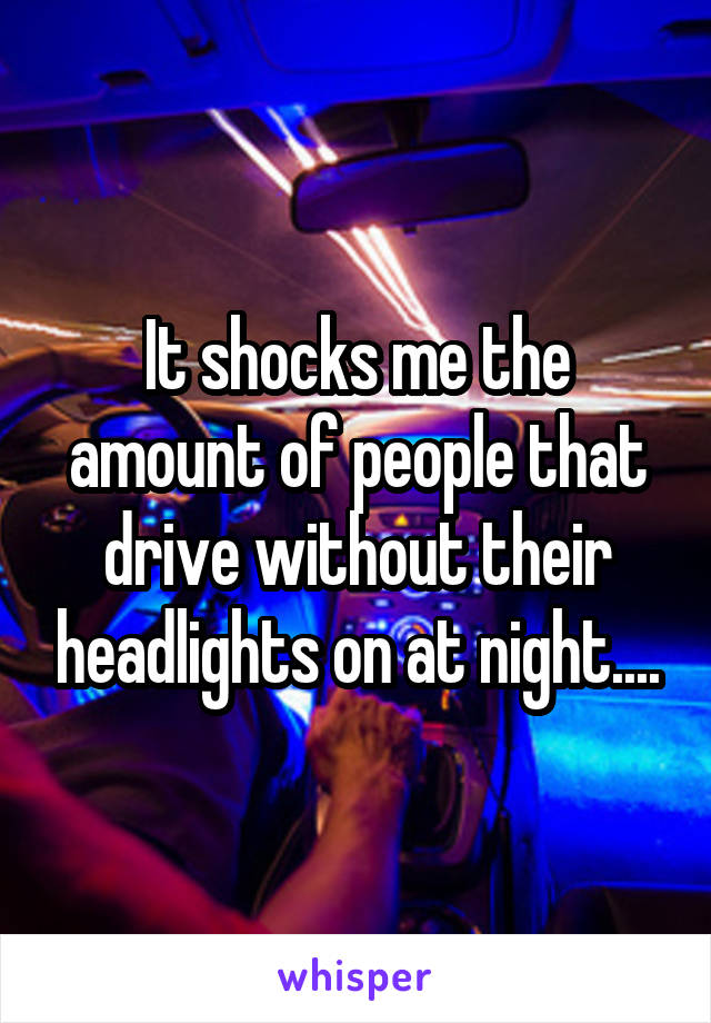 It shocks me the amount of people that drive without their headlights on at night....