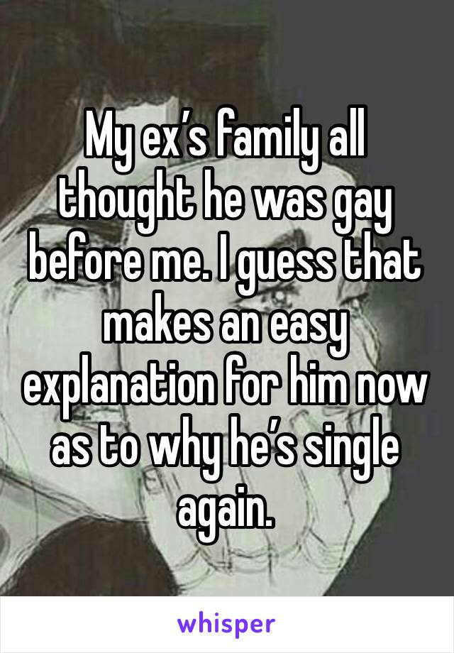 My ex's family all thought he was gay before me. I guess that makes an easy explanation for him now as to why he's single again.