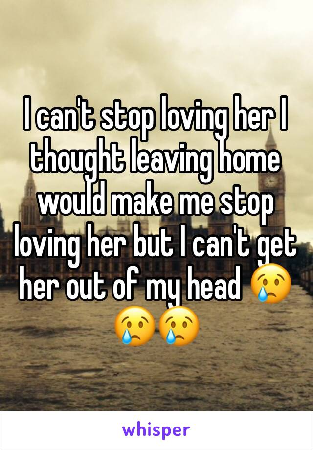 I can't stop loving her I thought leaving home would make me stop loving her but I can't get her out of my head 😢😢😢