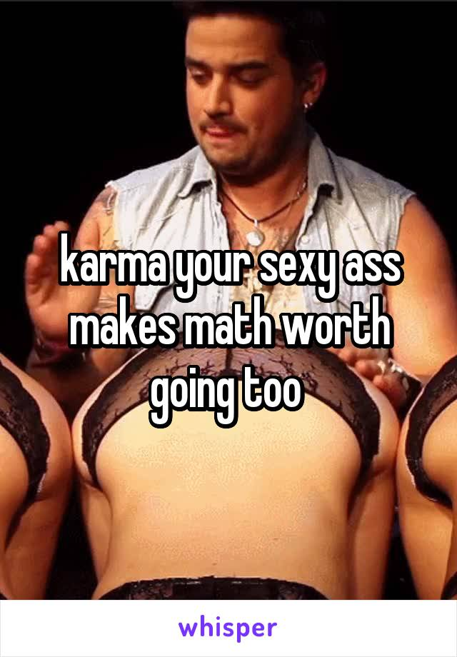 karma your sexy ass makes math worth going too