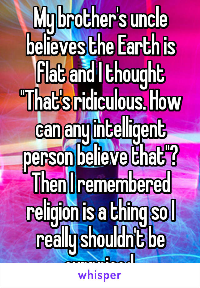 """My brother's uncle believes the Earth is flat and I thought """"That's ridiculous. How can any intelligent person believe that""""? Then I remembered religion is a thing so I really shouldn't be surprised."""