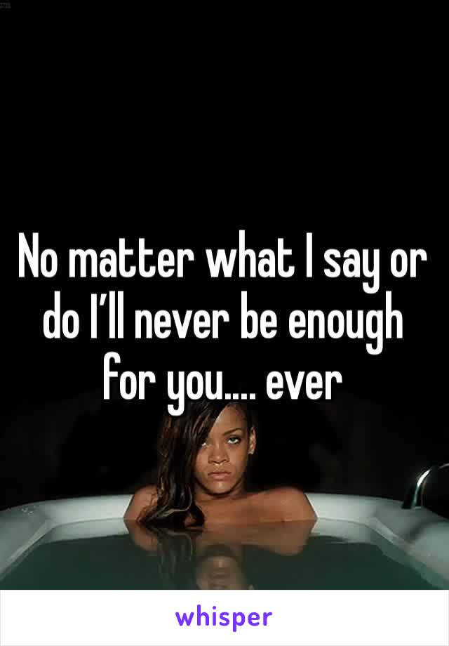 No matter what I say or do I'll never be enough for you.... ever