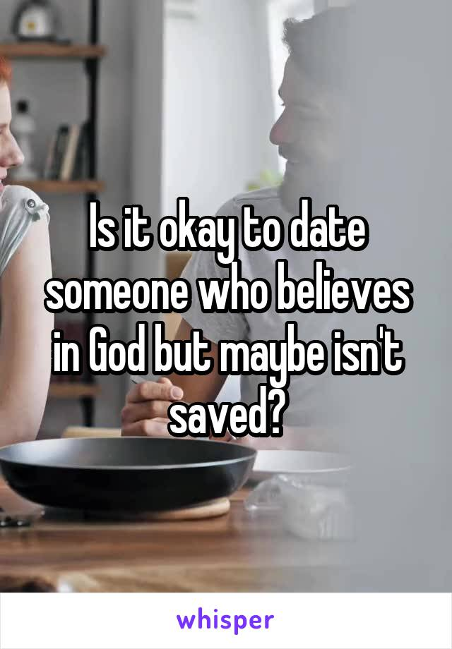 Is it okay to date someone who believes in God but maybe isn't saved?