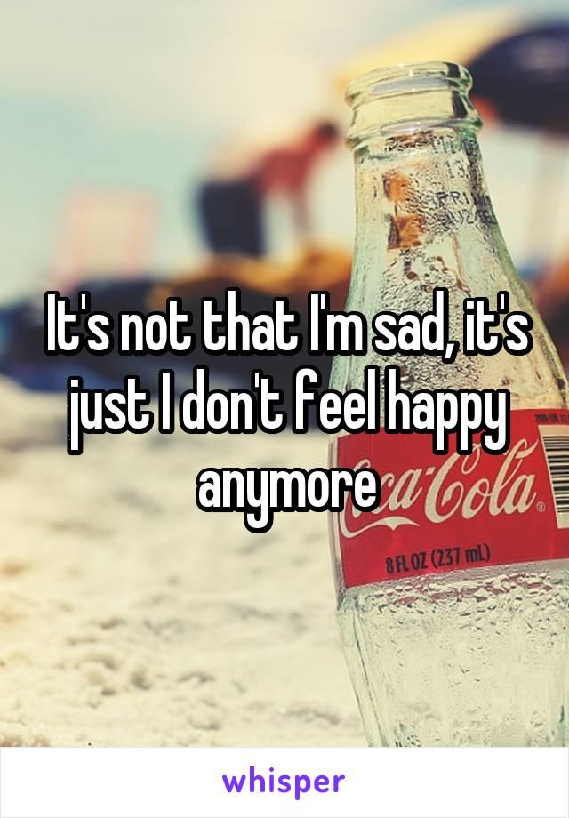It's not that I'm sad, it's just I don't feel happy anymore