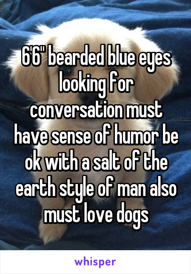 """6'6"""" bearded blue eyes looking for conversation must have sense of humor be ok with a salt of the earth style of man also must love dogs"""