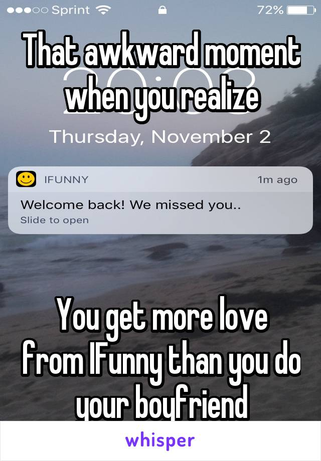 That awkward moment when you realize     You get more love from IFunny than you do your boyfriend