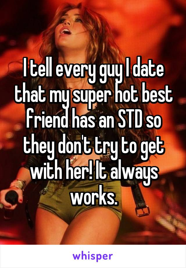 I tell every guy I date that my super hot best friend has an STD so they don't try to get with her! It always works.