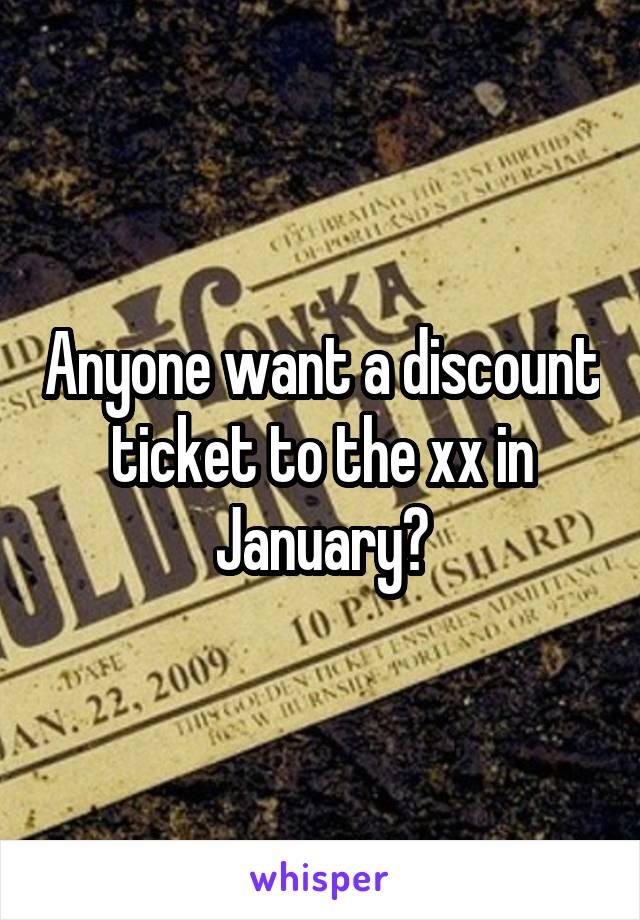 Anyone want a discount ticket to the xx in January?