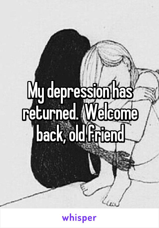 My depression has returned.  Welcome back, old friend