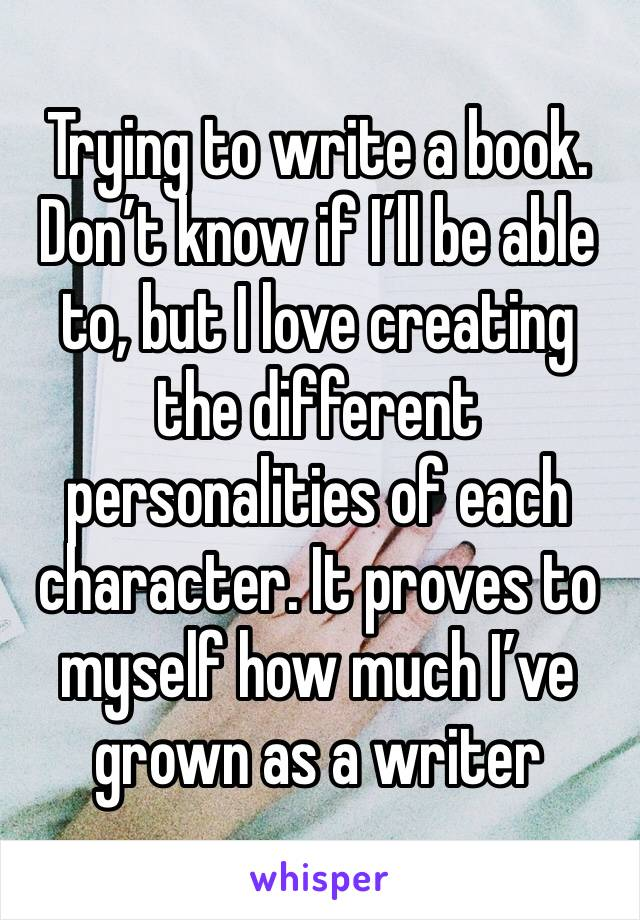 Trying to write a book. Don't know if I'll be able to, but I love creating the different personalities of each character. It proves to myself how much I've grown as a writer