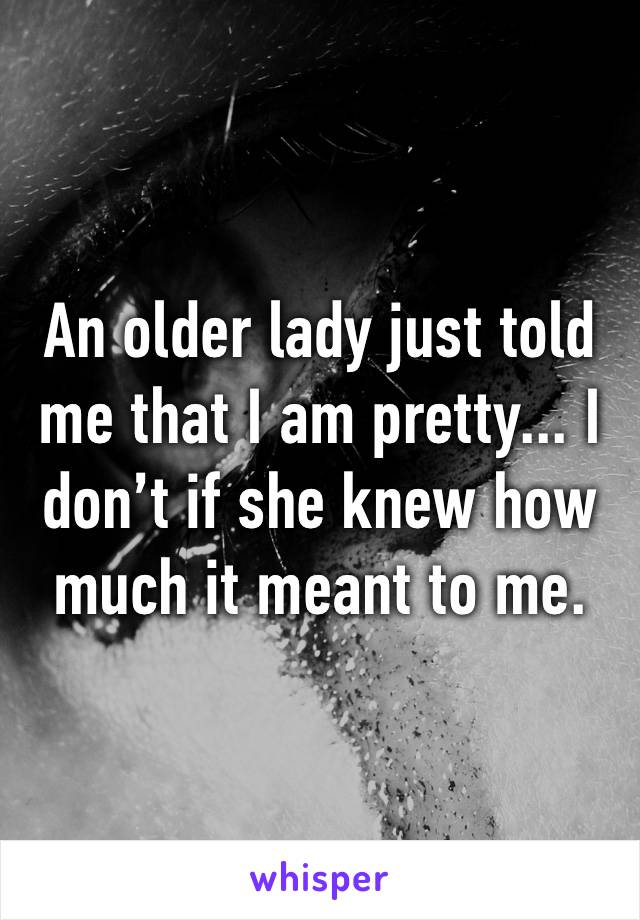 An older lady just told me that I am pretty... I don't if she knew how much it meant to me.