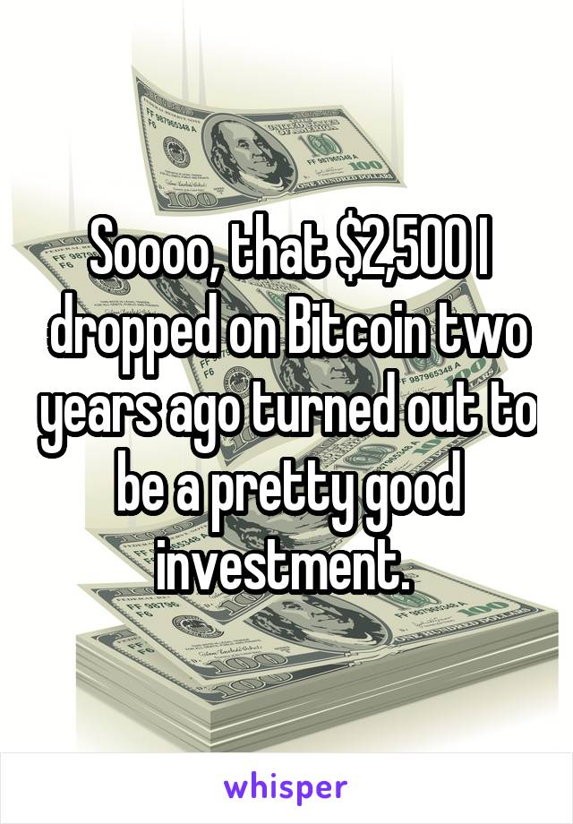 Soooo, that $2,500 I dropped on Bitcoin two years ago turned out to be a pretty good investment.