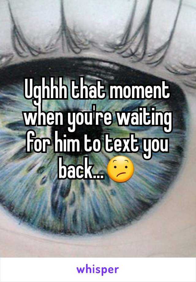 Ughhh that moment when you're waiting for him to text you back...😕