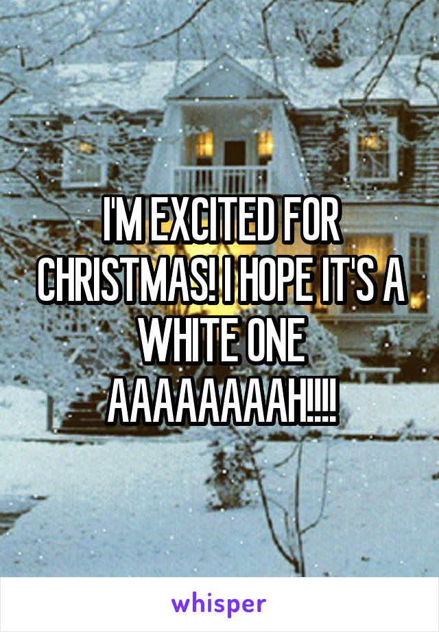 I'M EXCITED FOR CHRISTMAS! I HOPE IT'S A WHITE ONE AAAAAAAAH!!!!