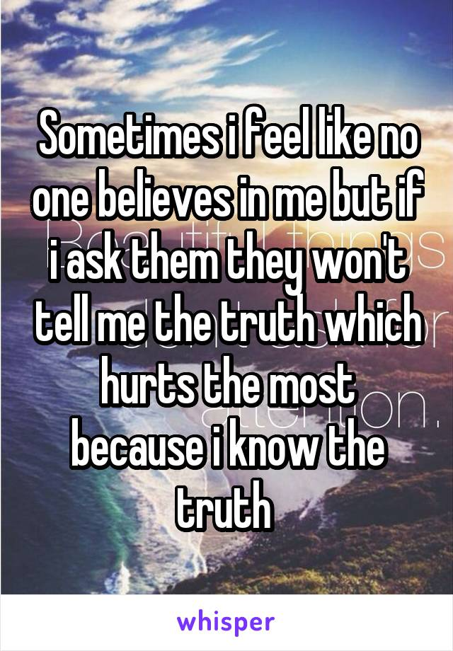 Sometimes i feel like no one believes in me but if i ask them they won't tell me the truth which hurts the most because i know the truth
